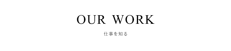 OUR WORK 仕事を知る